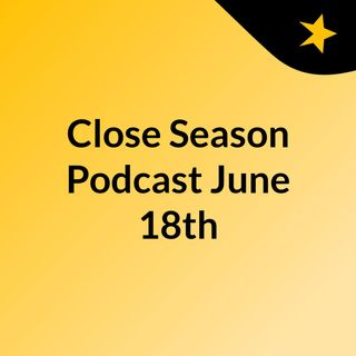 Close Season Podcast June 18th