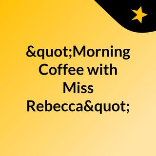 """Morning Coffee with Miss Rebecca"""