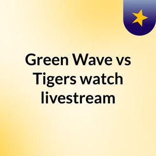Green Wave vs Tigers watch livestream
