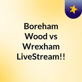 Boreham Wood vs Wrexham LiveStream!!