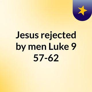 Jesus rejected by men Luke 9:57-62