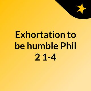 Exhortation to be humble Phil 2:1-4