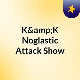 K&K Noglastic Attack Show
