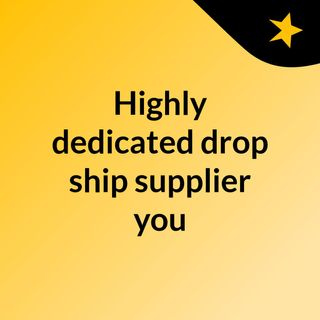 Highly dedicated drop ship supplier you