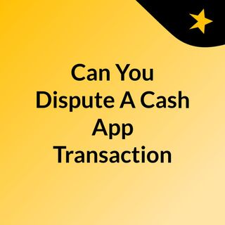 Can You Dispute A Cash App Transaction To Initiate The Refund Amount?