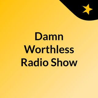 Damn Worthless Radio Show