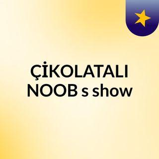 ÇİKOLATALI NOOB's show