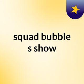 squad bubble's show