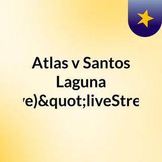 """Atlas v Santos Laguna (Live)""""liveStream"""