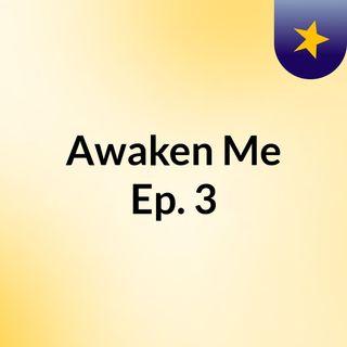 Awaken Me: Ep. 3