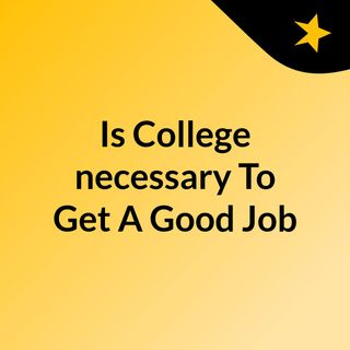 Is College necessary To Get A Good Job?