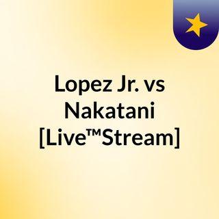 Lopez Jr. vs Nakatani [Live™Stream]