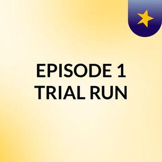 EPISODE # 1 TRIAL RUN