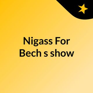 Nigass For Bech's show
