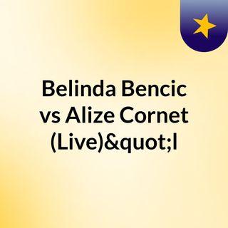 """Belinda Bencic vs Alize Cornet (Live)""""l"""