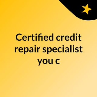 Certified credit repair specialist you can trust