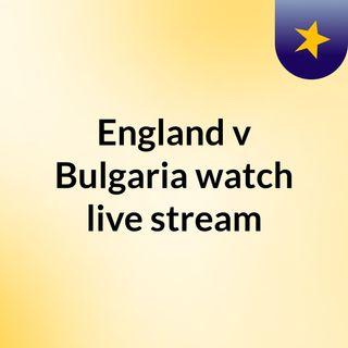 England v Bulgaria watch live stream