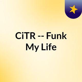 CiTR -- Funk My Life