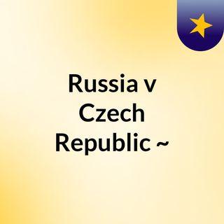 Russia v Czech Republic  ~