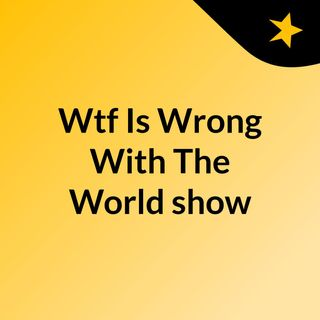 Wtf Is Wrong With The World show