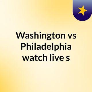Washington vs Philadelphia watch live s