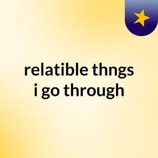 relatible thngs i go through