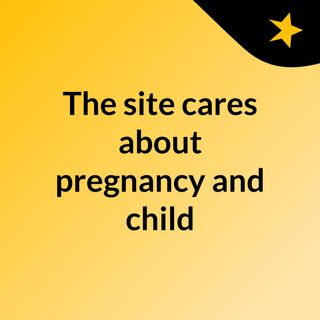 The site cares about pregnancy and child