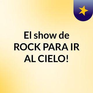 El show de ROCK PARA IR AL CIELO!