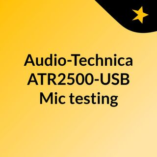 Audio-Technica ATR2500-USB Mic testing