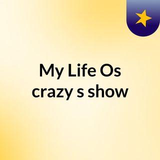 My Life Os crazy's show