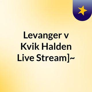 Levanger v Kvik Halden Live Stream]~