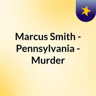 Marcus Smith - Pennsylvania - Murder