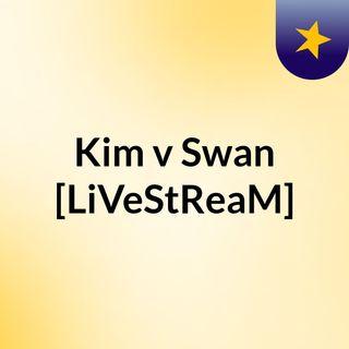 Kim v Swan [LiVeStReaM]