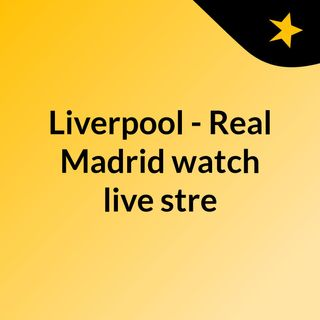 Liverpool - Real Madrid watch live stre