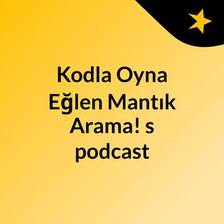Episode 3 - Kodla Oyna Eğlen Mantık Arama!'s podcast