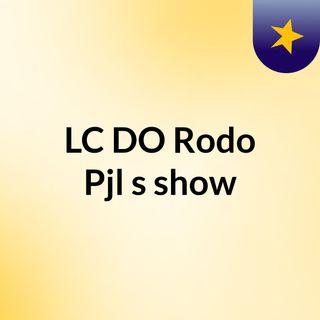 LC DO Rodo Pjl's show