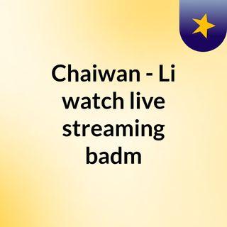 Chaiwan - Li watch live streaming  badm