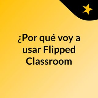 ¿Por qué voy a usar Flipped Classroom?