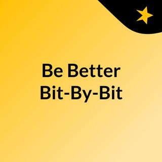 Be Better Bit-By-Bit - Episode 1 - Introduction