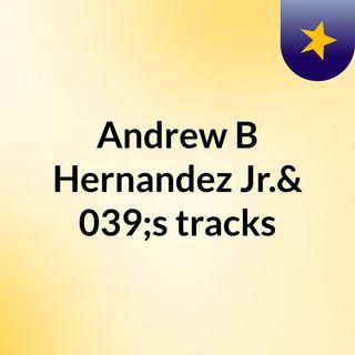 Andrew B Hernandez Jr.'s tracks