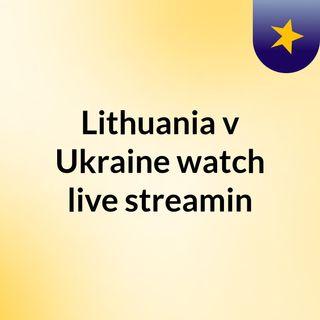 Lithuania v Ukraine watch live streamin