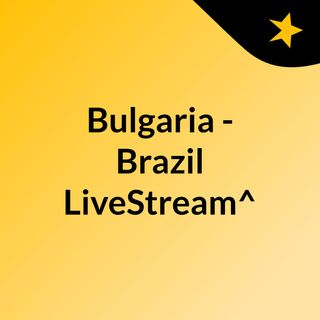 Bulgaria - Brazil LiveStream^?