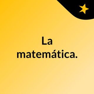 La matemática.