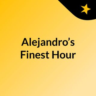 Alejandro's Finest Hour