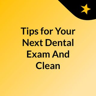 Tips for Your Next Dental Exam And Cleaning