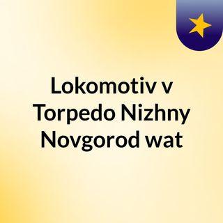 Lokomotiv v Torpedo Nizhny Novgorod wat