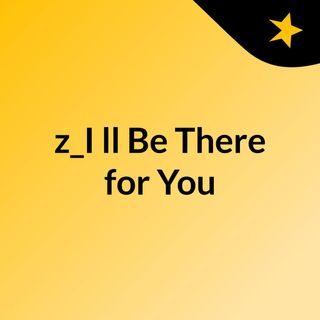 z_I'll Be There for You