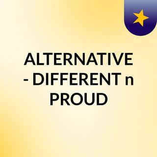 ALTERNATIVE - DIFFERENT n PROUD