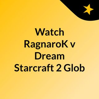 Watch RagnaroK v Dream Starcraft 2 Glob