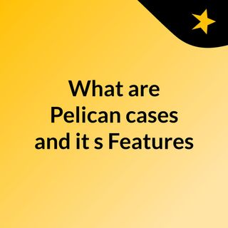 What are Pelican cases and it's Features